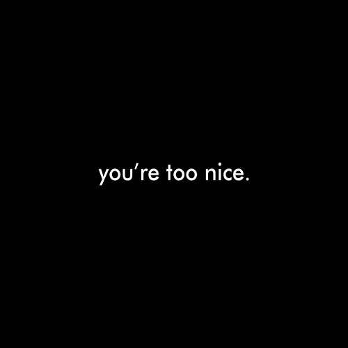 You Are Too Nice